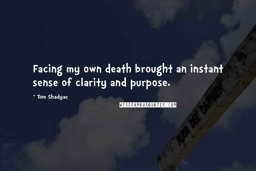 Tom Shadyac quotes: Facing my own death brought an instant sense of clarity and purpose.