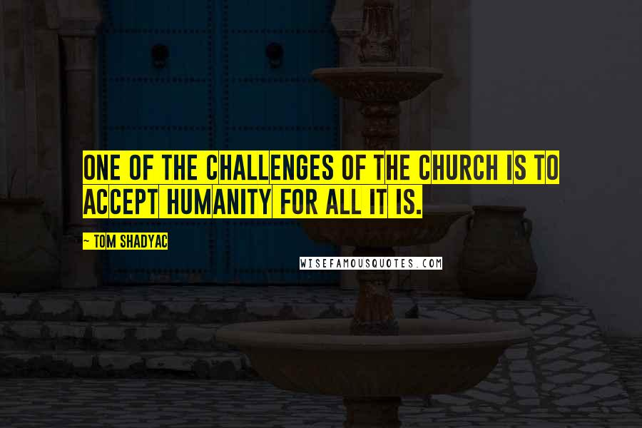 Tom Shadyac quotes: One of the challenges of the church is to accept humanity for all it is.