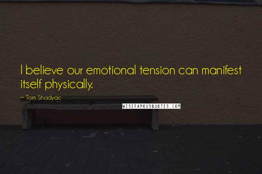 Tom Shadyac quotes: I believe our emotional tension can manifest itself physically.
