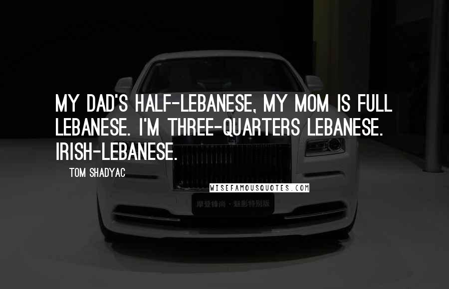 Tom Shadyac quotes: My dad's half-Lebanese, my mom is full Lebanese. I'm three-quarters Lebanese. Irish-Lebanese.