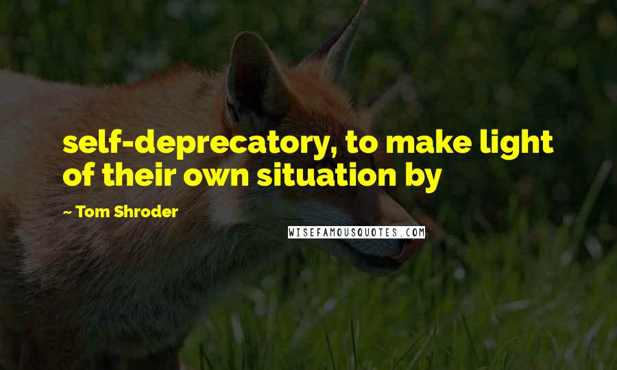 Tom Shroder quotes: self-deprecatory, to make light of their own situation by