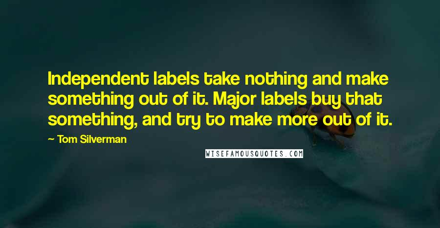 Tom Silverman quotes: Independent labels take nothing and make something out of it. Major labels buy that something, and try to make more out of it.