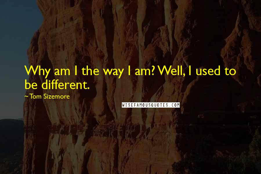 Tom Sizemore quotes: Why am I the way I am? Well, I used to be different.