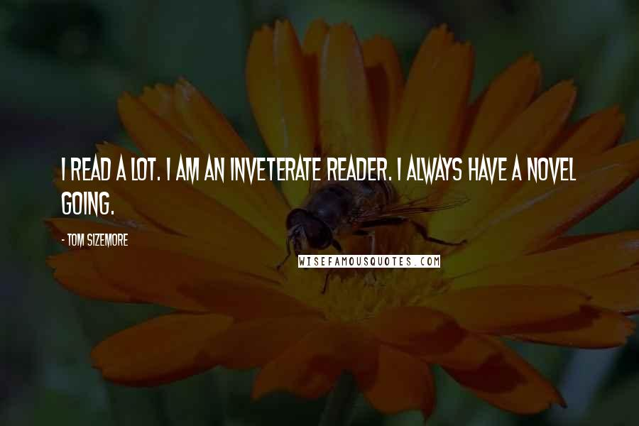 Tom Sizemore quotes: I read a lot. I am an inveterate reader. I always have a novel going.