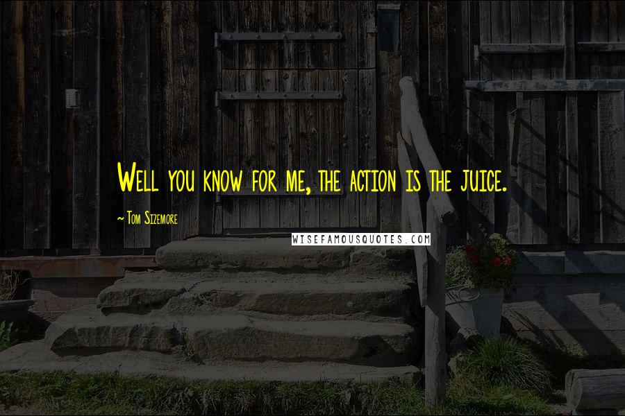 Tom Sizemore quotes: Well you know for me, the action is the juice.
