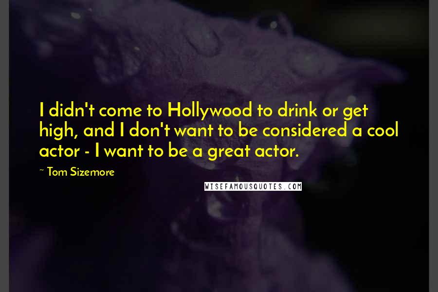 Tom Sizemore quotes: I didn't come to Hollywood to drink or get high, and I don't want to be considered a cool actor - I want to be a great actor.