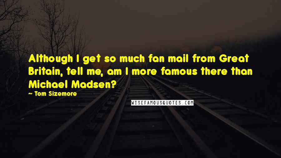 Tom Sizemore quotes: Although I get so much fan mail from Great Britain, tell me, am I more famous there than Michael Madsen?