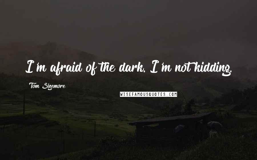 Tom Sizemore quotes: I'm afraid of the dark. I'm not kidding.