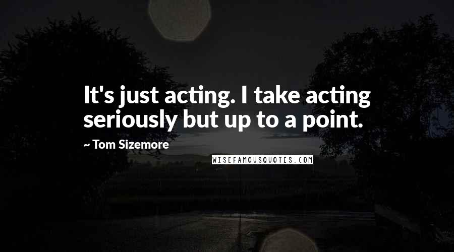 Tom Sizemore quotes: It's just acting. I take acting seriously but up to a point.