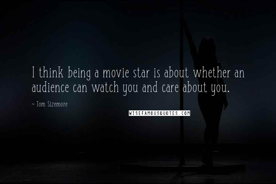 Tom Sizemore quotes: I think being a movie star is about whether an audience can watch you and care about you.