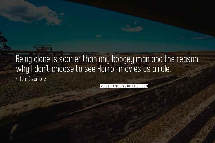Tom Sizemore quotes: Being alone is scarier than any boogey man and the reason why I don't choose to see Horror movies as a rule.