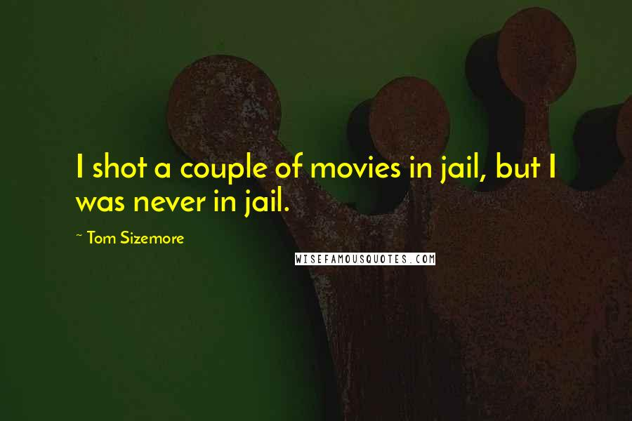Tom Sizemore quotes: I shot a couple of movies in jail, but I was never in jail.