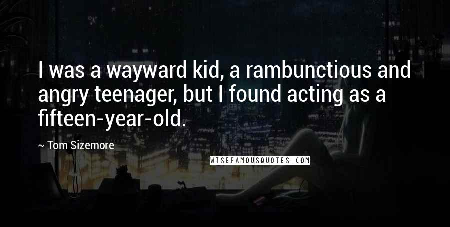 Tom Sizemore quotes: I was a wayward kid, a rambunctious and angry teenager, but I found acting as a fifteen-year-old.