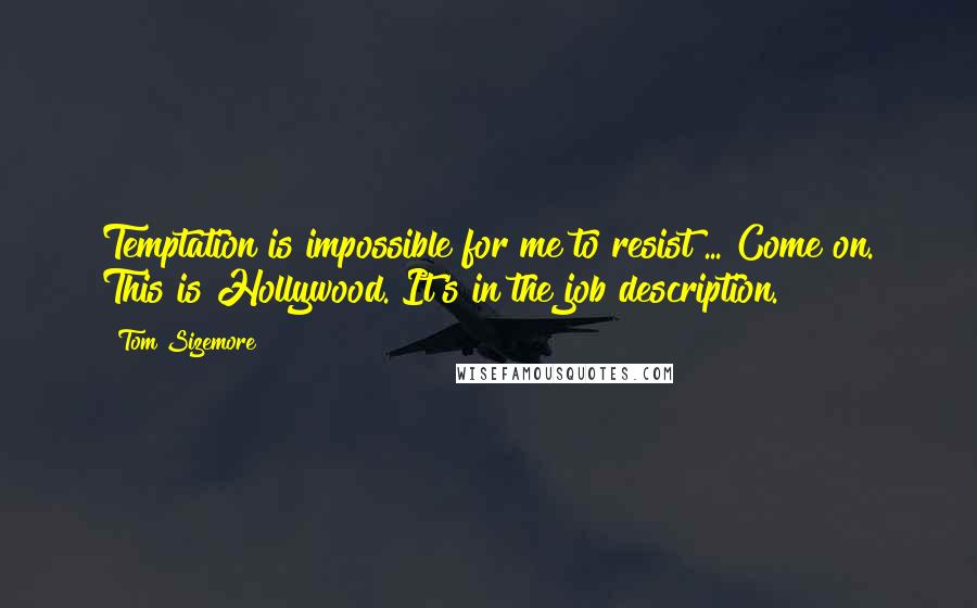 Tom Sizemore quotes: Temptation is impossible for me to resist ... Come on. This is Hollywood. It's in the job description.