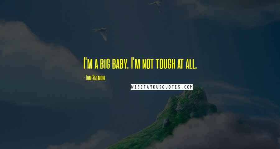 Tom Sizemore quotes: I'm a big baby. I'm not tough at all.
