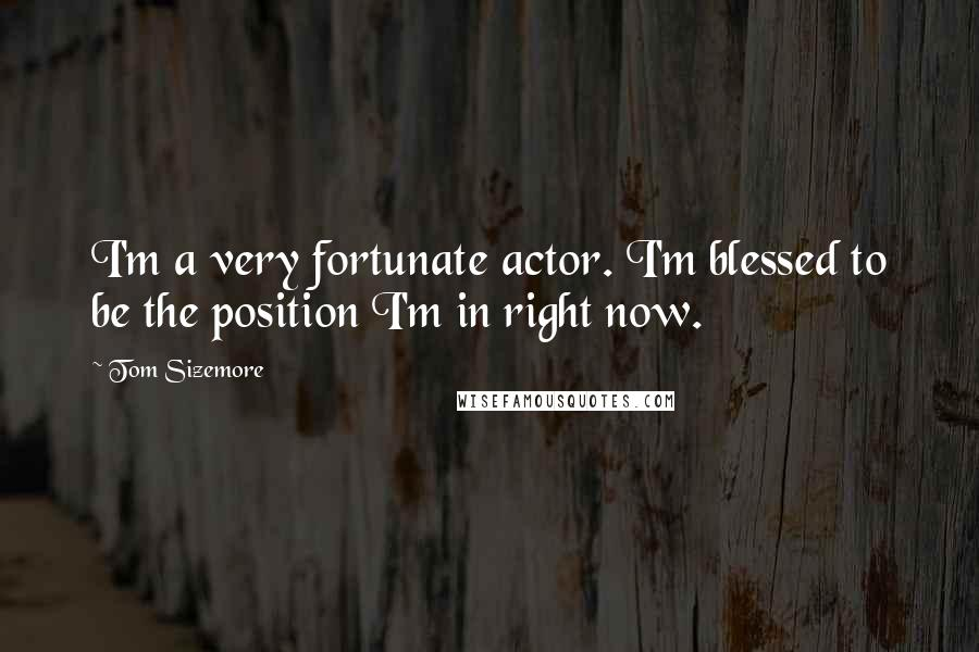 Tom Sizemore quotes: I'm a very fortunate actor. I'm blessed to be the position I'm in right now.