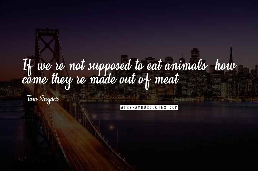 Tom Snyder quotes: If we're not supposed to eat animals, how come they're made out of meat?