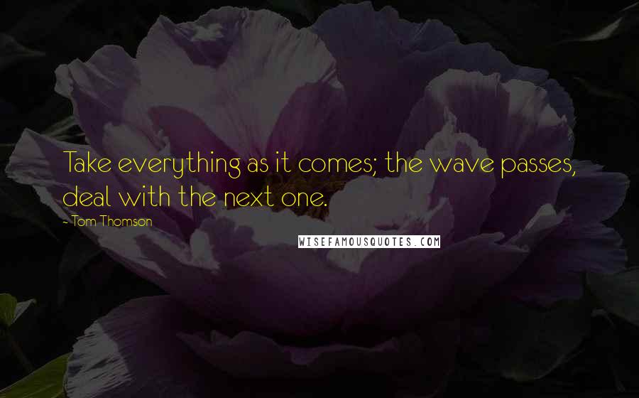 Tom Thomson quotes: Take everything as it comes; the wave passes, deal with the next one.