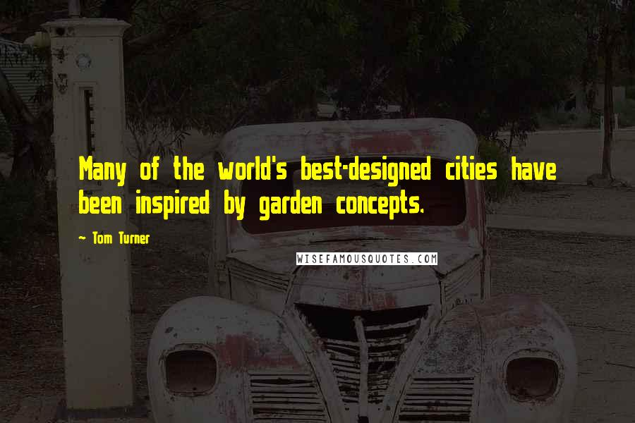 Tom Turner quotes: Many of the world's best-designed cities have been inspired by garden concepts.