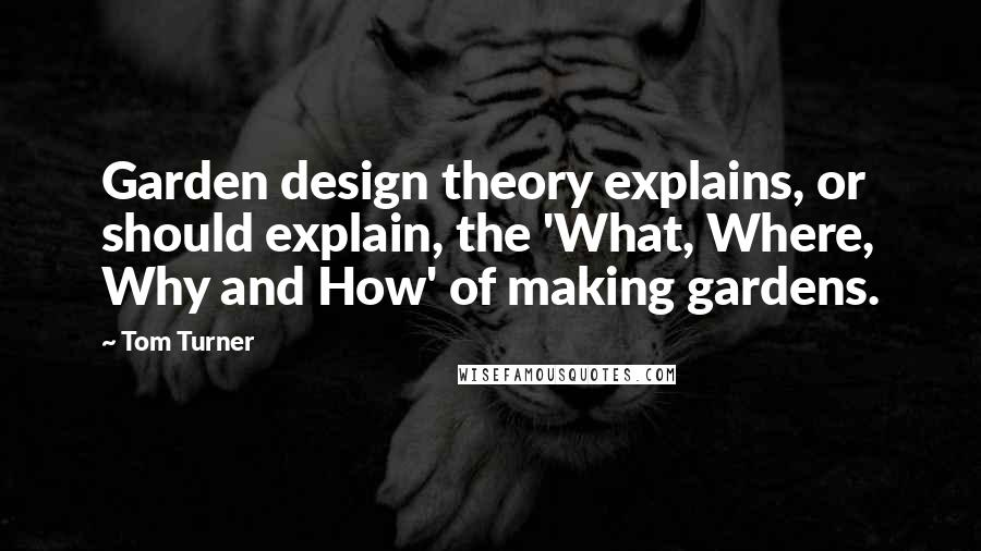 Tom Turner quotes: Garden design theory explains, or should explain, the 'What, Where, Why and How' of making gardens.