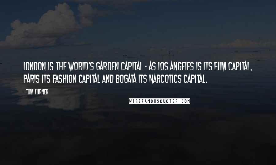 Tom Turner quotes: London is the world's Garden Capital - as Los Angeles is its film capital, Paris its fashion capital and Bogata its narcotics capital.