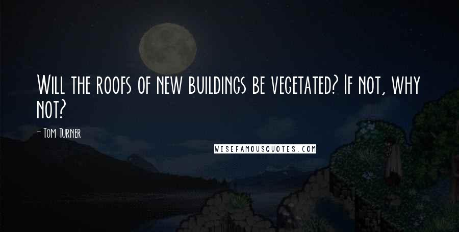 Tom Turner quotes: Will the roofs of new buildings be vegetated? If not, why not?