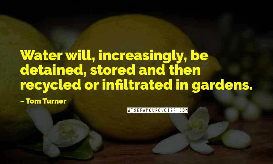 Tom Turner quotes: Water will, increasingly, be detained, stored and then recycled or infiltrated in gardens.