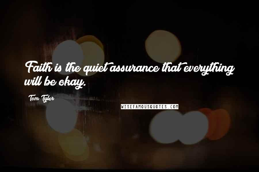 Tom Tyler quotes: Faith is the quiet assurance that everything will be okay.