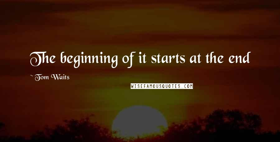 Tom Waits quotes: The beginning of it starts at the end