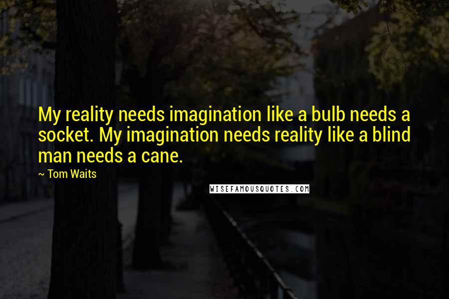 Tom Waits quotes: My reality needs imagination like a bulb needs a socket. My imagination needs reality like a blind man needs a cane.
