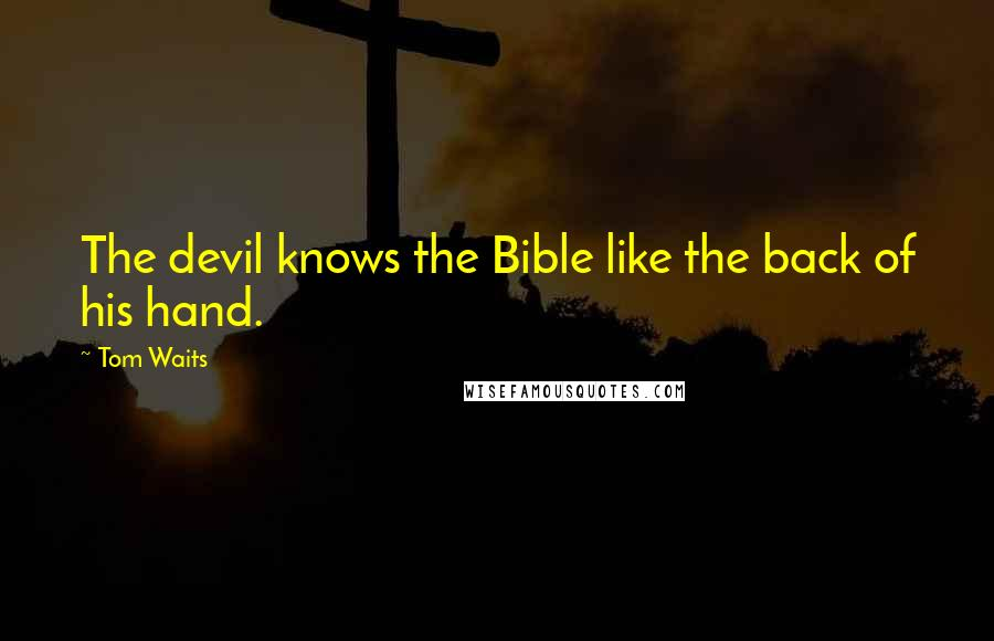 Tom Waits quotes: The devil knows the Bible like the back of his hand.