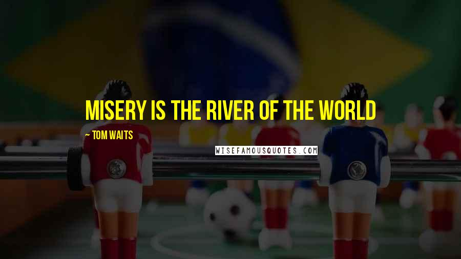 Tom Waits quotes: Misery is the River of the World