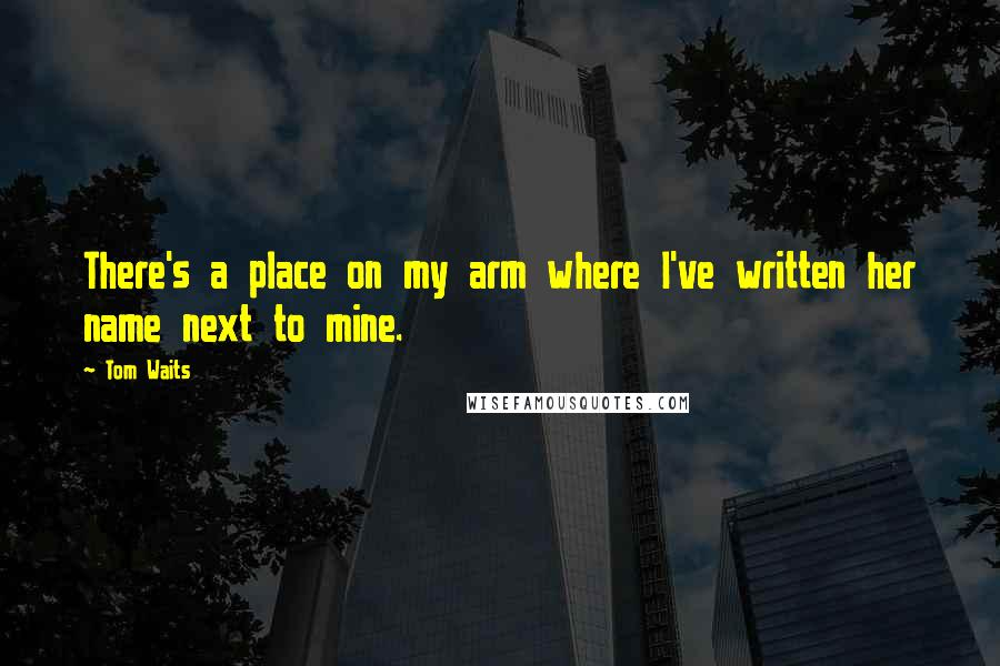 Tom Waits quotes: There's a place on my arm where I've written her name next to mine.