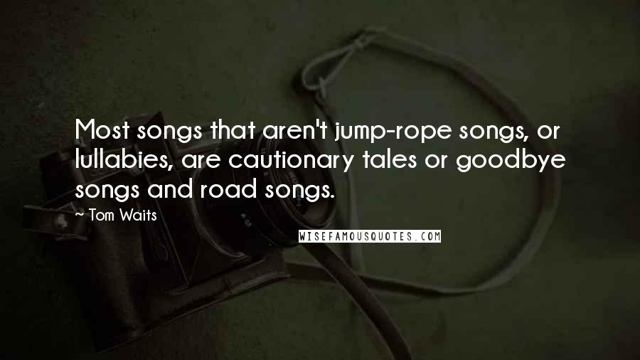 Tom Waits quotes: Most songs that aren't jump-rope songs, or lullabies, are cautionary tales or goodbye songs and road songs.
