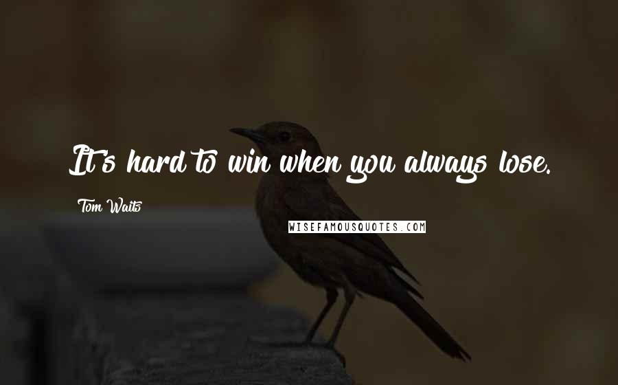 Tom Waits quotes: It's hard to win when you always lose.