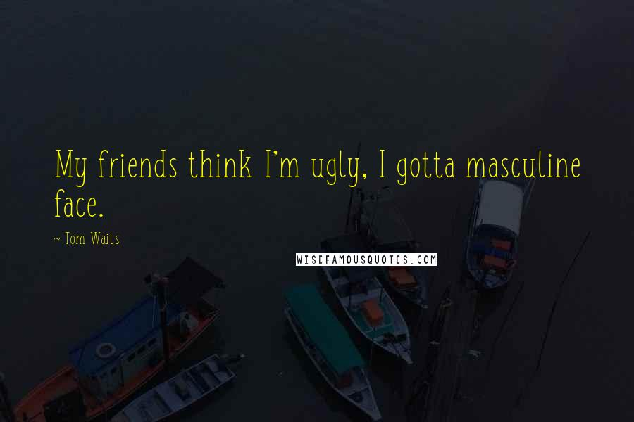 Tom Waits quotes: My friends think I'm ugly, I gotta masculine face.