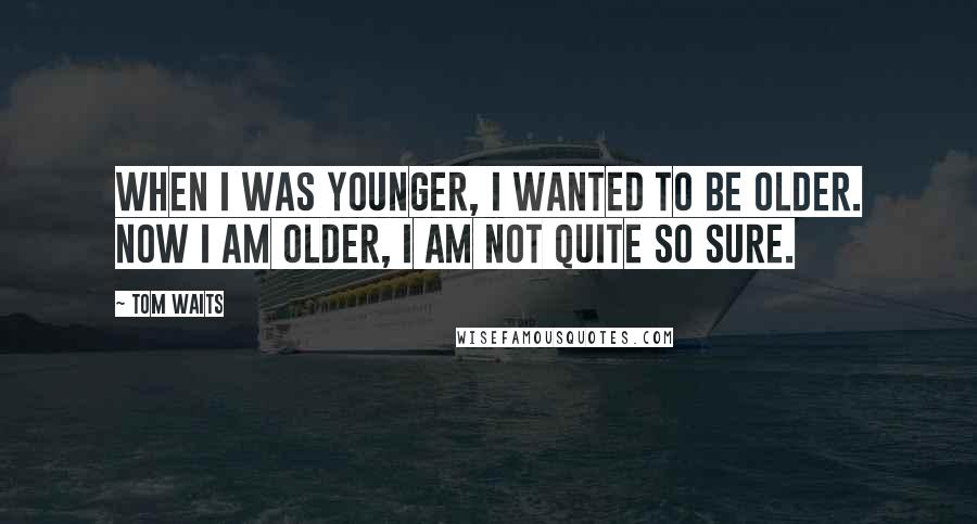 Tom Waits quotes: When I was younger, I wanted to be older. Now I am older, I am not quite so sure.