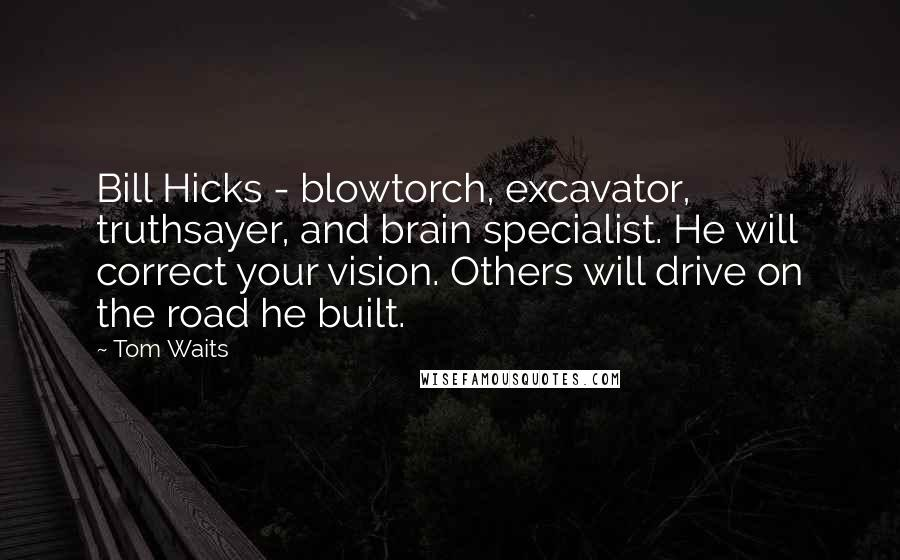 Tom Waits quotes: Bill Hicks - blowtorch, excavator, truthsayer, and brain specialist. He will correct your vision. Others will drive on the road he built.