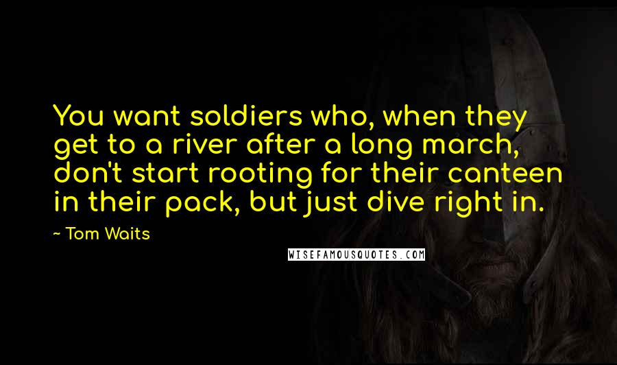 Tom Waits quotes: You want soldiers who, when they get to a river after a long march, don't start rooting for their canteen in their pack, but just dive right in.