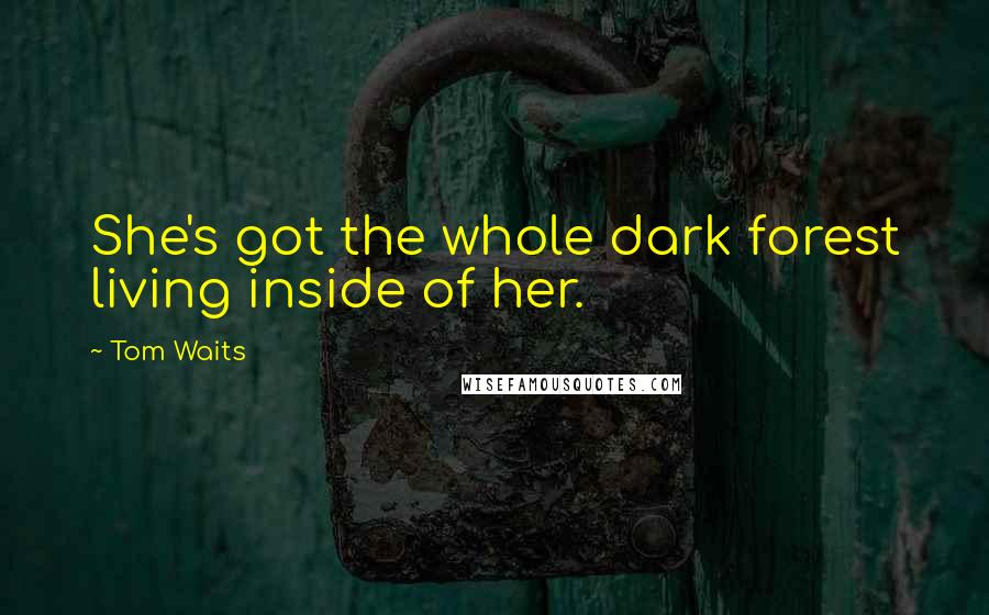 Tom Waits quotes: She's got the whole dark forest living inside of her.