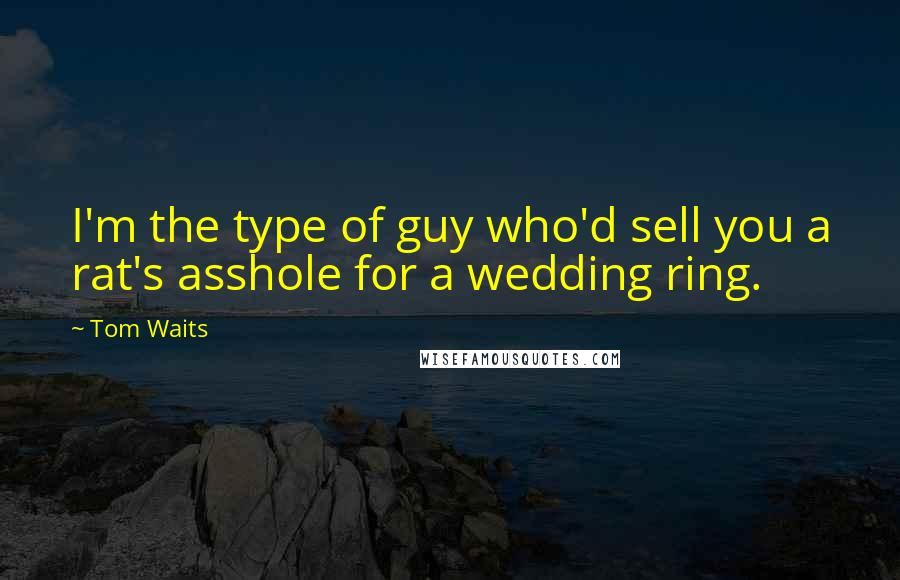 Tom Waits quotes: I'm the type of guy who'd sell you a rat's asshole for a wedding ring.