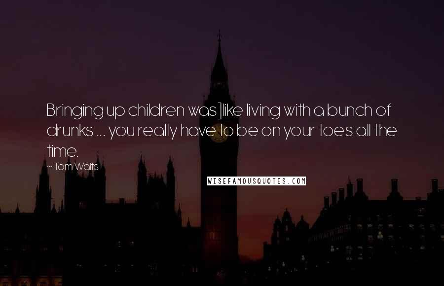 Tom Waits quotes: Bringing up children was]like living with a bunch of drunks ... you really have to be on your toes all the time.