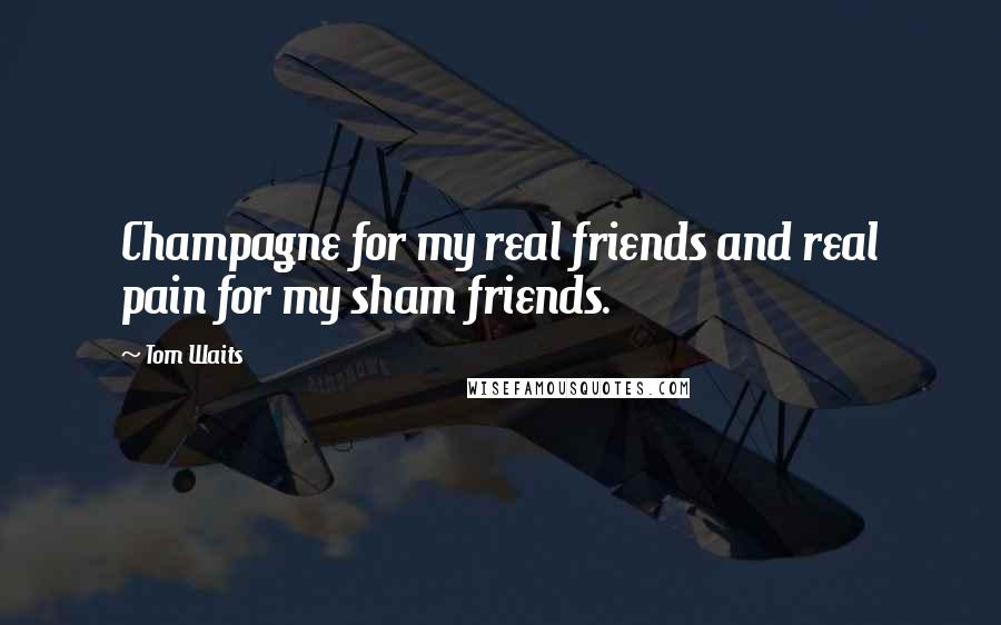 Tom Waits quotes: Champagne for my real friends and real pain for my sham friends.