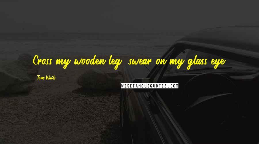 Tom Waits quotes: Cross my wooden leg, swear on my glass eye.