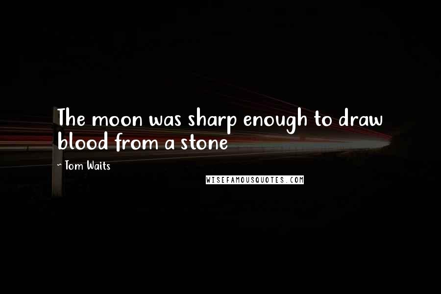 Tom Waits quotes: The moon was sharp enough to draw blood from a stone