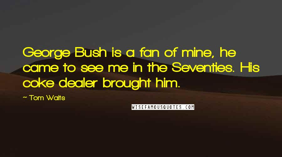 Tom Waits quotes: George Bush is a fan of mine, he came to see me in the Seventies. His coke dealer brought him.