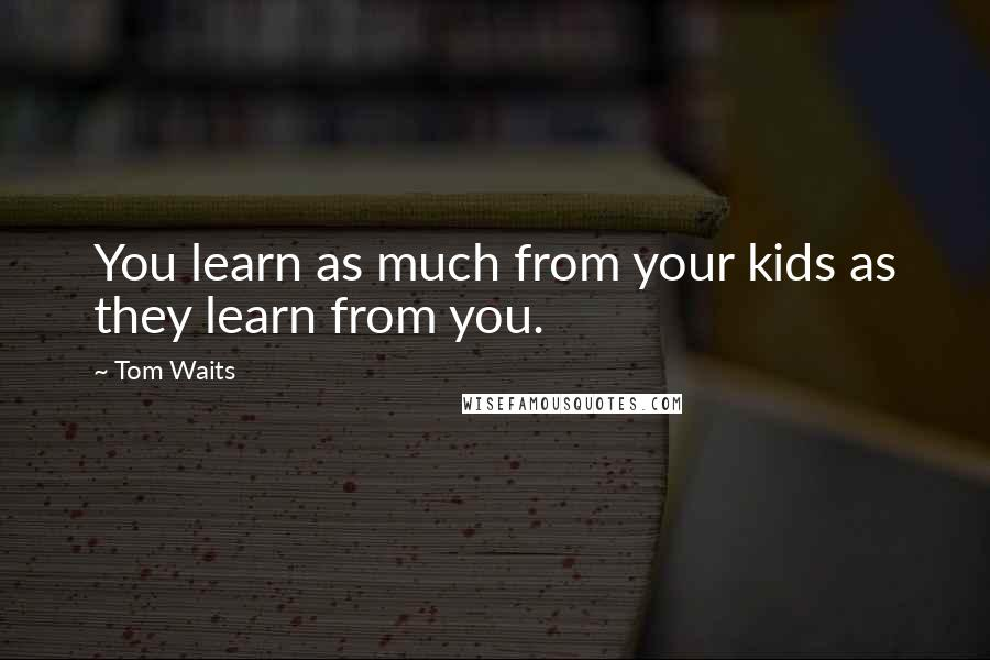Tom Waits quotes: You learn as much from your kids as they learn from you.