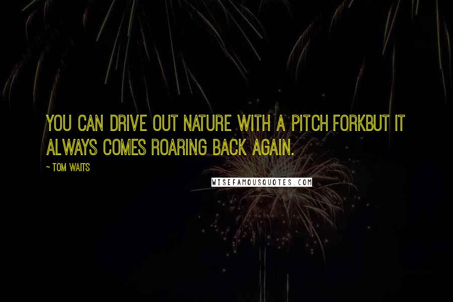 Tom Waits quotes: You can drive out nature with a pitch forkBut it always comes roaring back again.