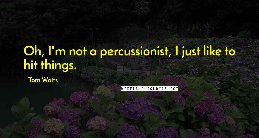 Tom Waits quotes: Oh, I'm not a percussionist, I just like to hit things.