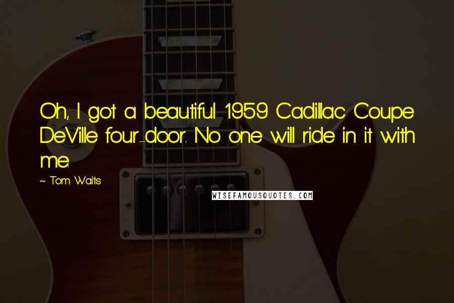 Tom Waits quotes: Oh, I got a beautiful 1959 Cadillac Coupe DeVille four-door. No one will ride in it with me.